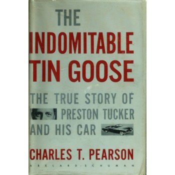The indomitable Tin Goose The True Story of Preston Tucker and his car