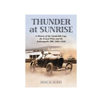 Thunder at Sunrise - A History of the Vanderbilt Cup, the Grand Prize and the Indianapolis 500, 1904–1916